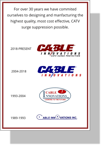 2018-PRESENT 2004-2018 1993-2004 1989-1993 For over 30 years we have commited ourselves to designing and manfacturing the highest quality, most cost effective, CATV surge suppression possible.